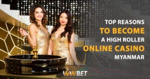Top Reasons to Become a High Roller Online Casino Myanmar